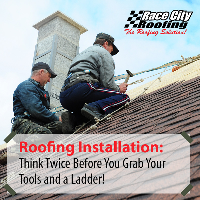 Roofing Installation: Think Twice Before You Grab Your Tools and a Ladder!